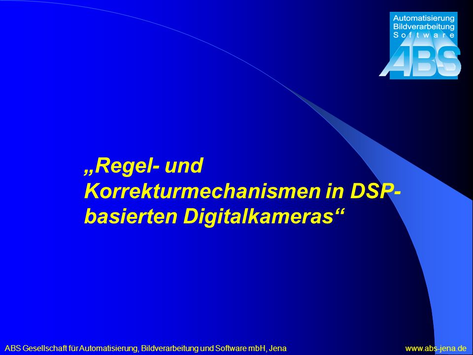ABS Gesellschaft für Automatisierung, Bildverarbeitung und Software mbH, Jena www.abs-jena.de Regel- und Korrekturmechanismen in DSP- basierten Digitalkameras