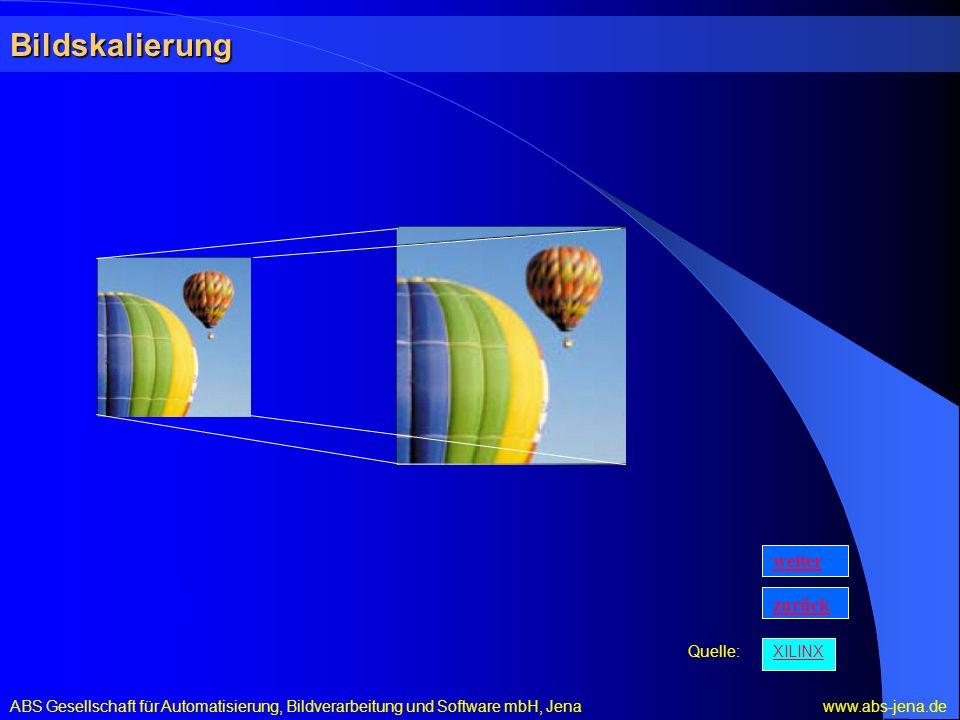 Bildskalierung ABS Gesellschaft für Automatisierung, Bildverarbeitung und Software mbH, Jena www.abs-jena.de XILINX Quelle: zurück weiter