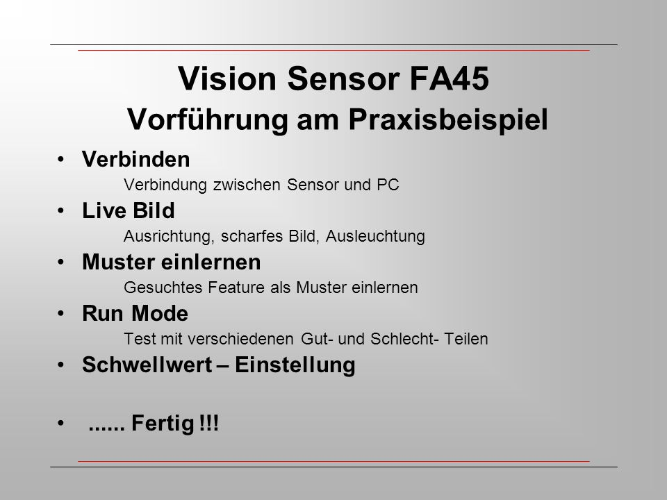 Vision Sensor FA45 Vorführung am Praxisbeispiel Verbinden Verbindung zwischen Sensor und PC Live Bild Ausrichtung, scharfes Bild, Ausleuchtung Muster einlernen Gesuchtes Feature als Muster einlernen Run Mode Test mit verschiedenen Gut- und Schlecht- Teilen Schwellwert – Einstellung......