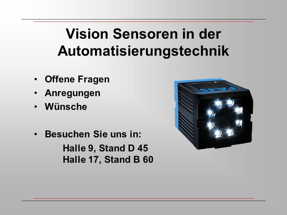 Vision Sensoren in der Automatisierungstechnik Offene Fragen Anregungen Wünsche Besuchen Sie uns in: Halle 9, Stand D 45 Halle 17, Stand B 60