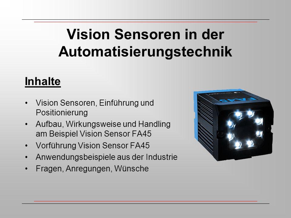 Vision Sensoren in der Automatisierungstechnik Inhalte Vision Sensoren, Einführung und Positionierung Aufbau, Wirkungsweise und Handling am Beispiel Vision Sensor FA45 Vorführung Vision Sensor FA45 Anwendungsbeispiele aus der Industrie Fragen, Anregungen, Wünsche