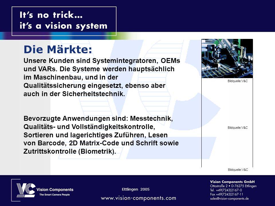 Ettlingen 2005 Die Märkte: Unsere Kunden sind Systemintegratoren, OEMs und VARs. Die Systeme werden hauptsächlich im Maschinenbau, und in der Qualität