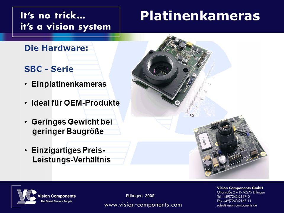 Ettlingen 2005 Die Hardware: SBC - Serie Einplatinenkameras Ideal für OEM-Produkte Geringes Gewicht bei geringer Baugröße Einzigartiges Preis- Leistun