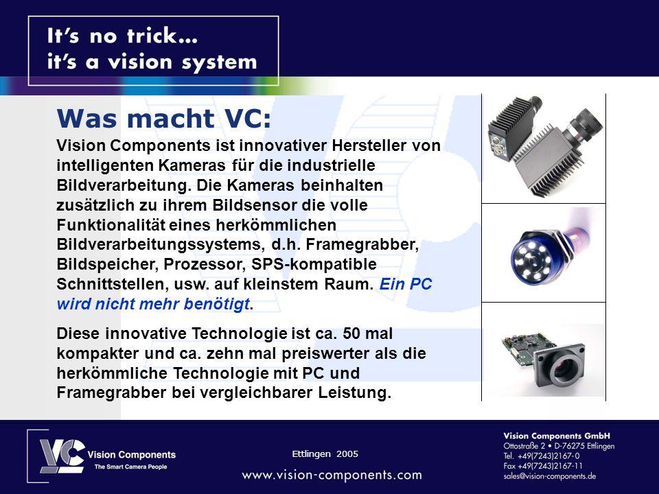 Ettlingen 2005 SVGA (600x800) oder XVGA (1280x1024) Video Output Serielle RS232 115,200 (Außer VC2048) High speed 100 Mbit Ethernet TCP/IP (außer VC 2028) 4 digitale 24V Inputs und 4 Outputs Highspeed shutter bis zu 5µsec.