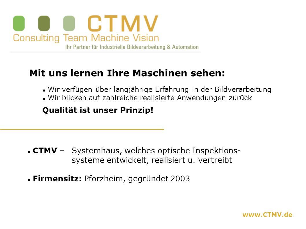 www.CTMV.de Mit uns lernen Ihre Maschinen sehen: Wir verfügen über langjährige Erfahrung in der Bildverarbeitung Wir blicken auf zahlreiche realisiert
