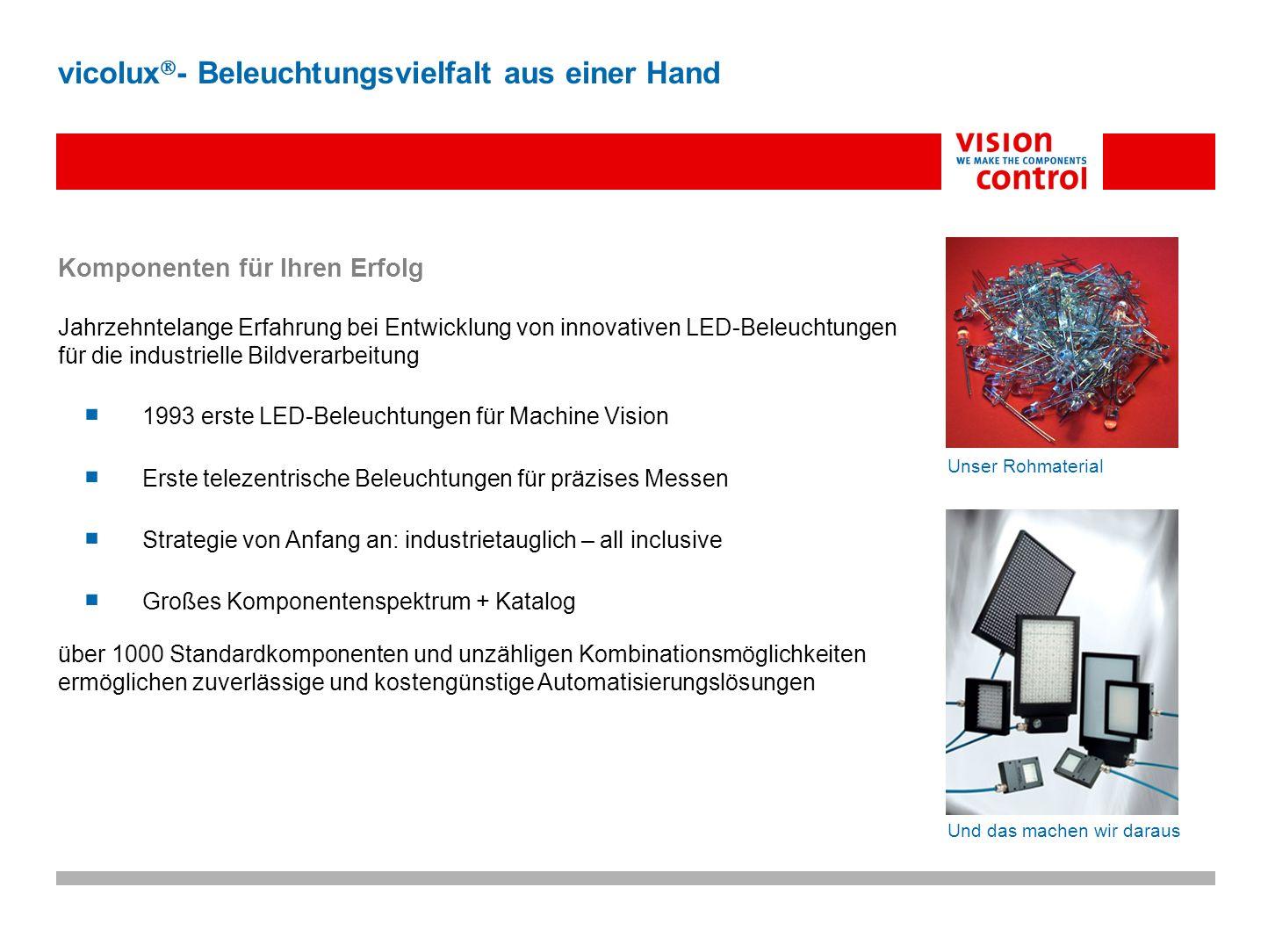 Vision Control - Komponentensystem für Machine Vision umfassendes Spektrum an vielfältigen, robusten Beleuchtungen für die industrielle Bildverarbeitung vicolux - Beleuchtungsvielfalt aus einer Hand Auflichtbeleuchtungen Durchlichtbeleuchtungen Radiale Dunkelfeldbeleuchtungen