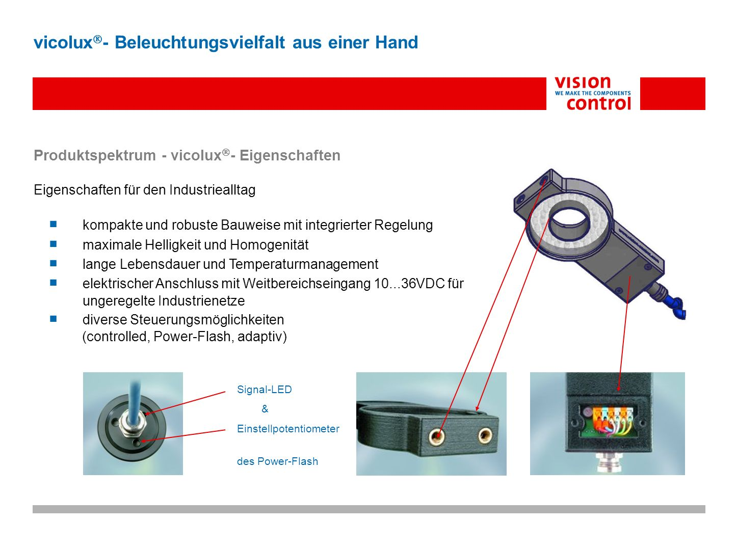 Spektrum – vicolux - Steuerungen Controlled – Standard 10-36VDC Betriebsspannung ab 10µs schaltbar mit SPS-Pegel (optoentkoppelt) Helligkeitssteuerung mit Potentiometer und 0-10V (optoentkoppelt) Power Flash 10-36VDC Betriebsspannung 0,5µs – 100µs Power Flash durch Potentiometereinstellung Triggerflanke über TTL/SPS-Pegel (optoentkoppelt, max.