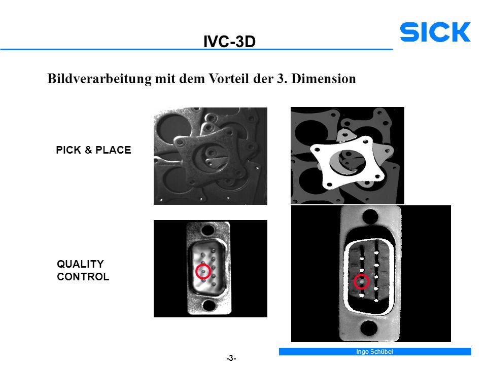 Ingo Schübel -3- Bildverarbeitung mit dem Vorteil der 3. Dimension PICK & PLACE QUALITY CONTROL IVC-3D