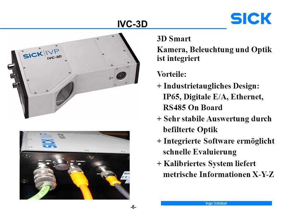 Ingo Schübel -6- IVC-3D + Sehr stabile Auswertung durch befilterte Optik + Kalibriertes System liefert metrische Informationen X-Y-Z + Integrierte Software ermöglicht schnelle Evaluierung 3D Smart Kamera, Beleuchtung und Optik ist integriert Vorteile: + Industrietaugliches Design: IP65, Digitale E/A, Ethernet, RS485 On Board