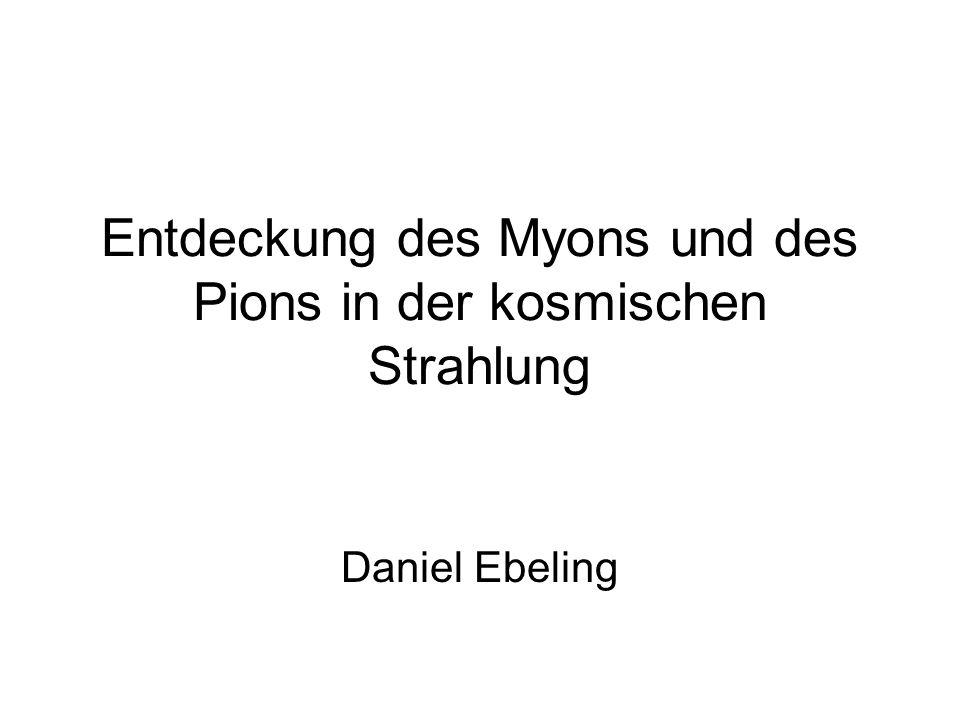 Entdeckung des Myons und des Pions in der kosmischen Strahlung Daniel Ebeling