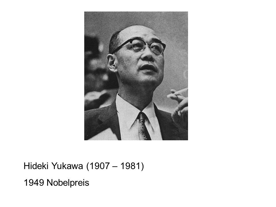 Hideki Yukawa (1907 – 1981) 1949 Nobelpreis