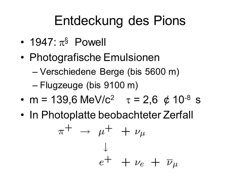Entdeckung des Pions 1947: § Powell Photografische Emulsionen –Verschiedene Berge (bis 5600 m) –Flugzeuge (bis 9100 m) m = 139,6 MeV/c 2 = 2,6 ¢ 10 -8