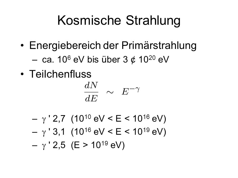 Kosmische Strahlung Energiebereich der Primärstrahlung – ca. 10 6 eV bis über 3 ¢ 10 20 eV Teilchenfluss – ' 2,7 (10 10 eV < E < 10 16 eV) – ' 3,1 (10