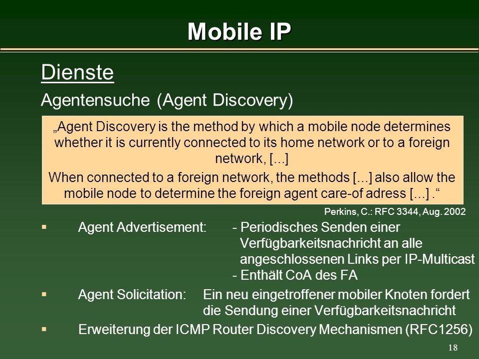18 Mobile IP Agent Advertisement: - Periodisches Senden einer Verfügbarkeitsnachricht an alle angeschlossenen Links per IP-Multicast - Enthält CoA des FA Agent Solicitation: Ein neu eingetroffener mobiler Knoten fordert die Sendung einer Verfügbarkeitsnachricht Erweiterung der ICMP Router Discovery Mechanismen (RFC1256) Agent Discovery is the method by which a mobile node determines whether it is currently connected to its home network or to a foreign network, [...] When connected to a foreign network, the methods [...] also allow the mobile node to determine the foreign agent care-of adress [...].