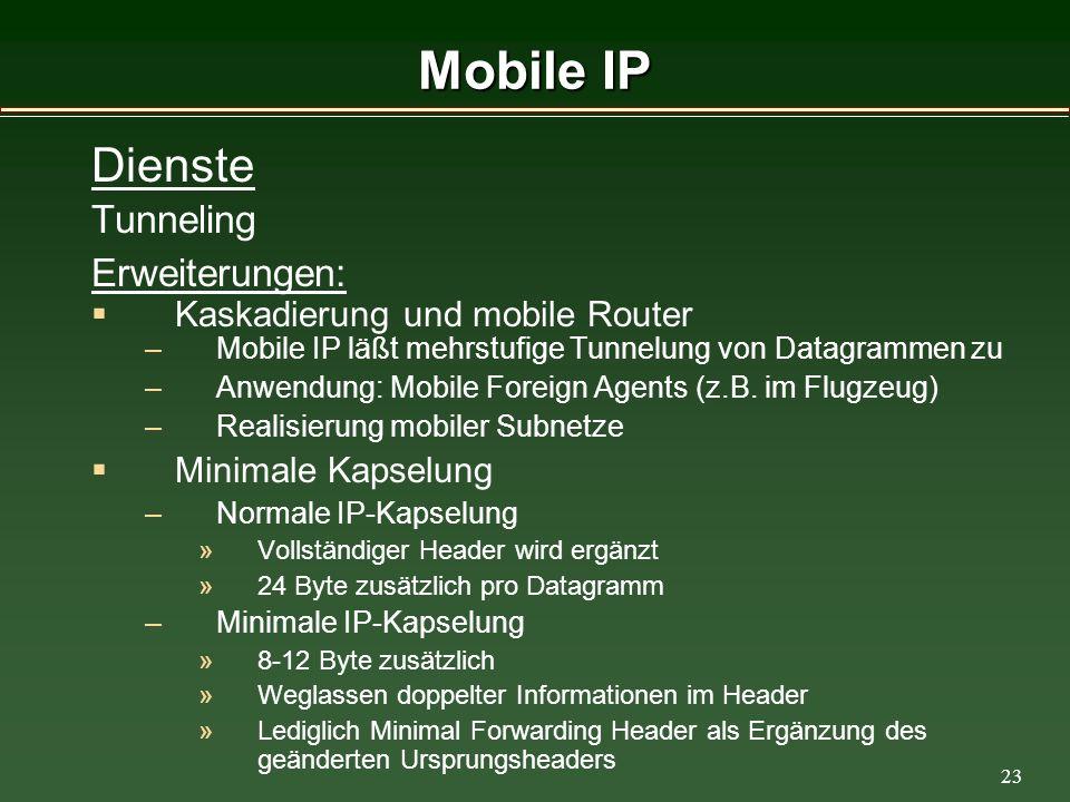 23 Mobile IP Dienste Tunneling Erweiterungen: Kaskadierung und mobile Router –Mobile IP läßt mehrstufige Tunnelung von Datagrammen zu –Anwendung: Mobile Foreign Agents (z.B.