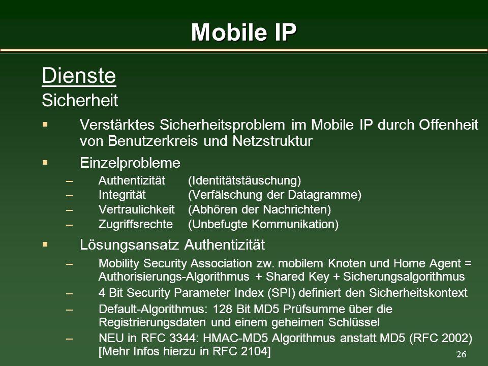 26 Mobile IP Dienste Sicherheit Verstärktes Sicherheitsproblem im Mobile IP durch Offenheit von Benutzerkreis und Netzstruktur Einzelprobleme –Authentizität (Identitätstäuschung) –Integrität (Verfälschung der Datagramme) –Vertraulichkeit (Abhören der Nachrichten) –Zugriffsrechte(Unbefugte Kommunikation) Lösungsansatz Authentizität –Mobility Security Association zw.