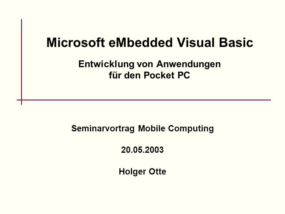Microsoft eMbedded Visual Basic Entwicklung von Anwendungen für den Pocket PC Seminarvortrag Mobile Computing 20.05.2003 Holger Otte
