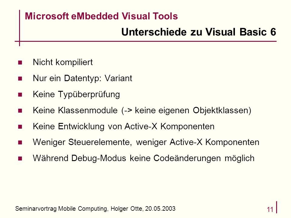 Seminarvortrag Mobile Computing, Holger Otte, 20.05.2003 11 Unterschiede zu Visual Basic 6 n Nicht kompiliert n Nur ein Datentyp: Variant n Keine Typü