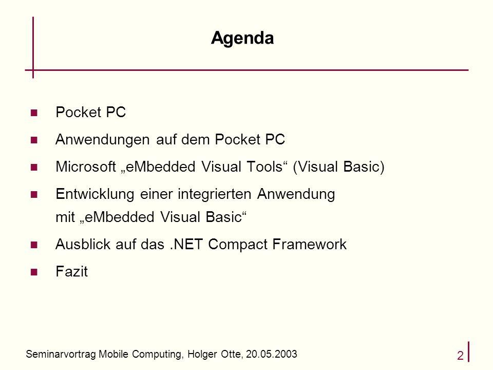 Seminarvortrag Mobile Computing, Holger Otte, 20.05.2003 2 Agenda n Pocket PC n Anwendungen auf dem Pocket PC n Microsoft eMbedded Visual Tools (Visual Basic) n Entwicklung einer integrierten Anwendung mit eMbedded Visual Basic n Ausblick auf das.NET Compact Framework n Fazit