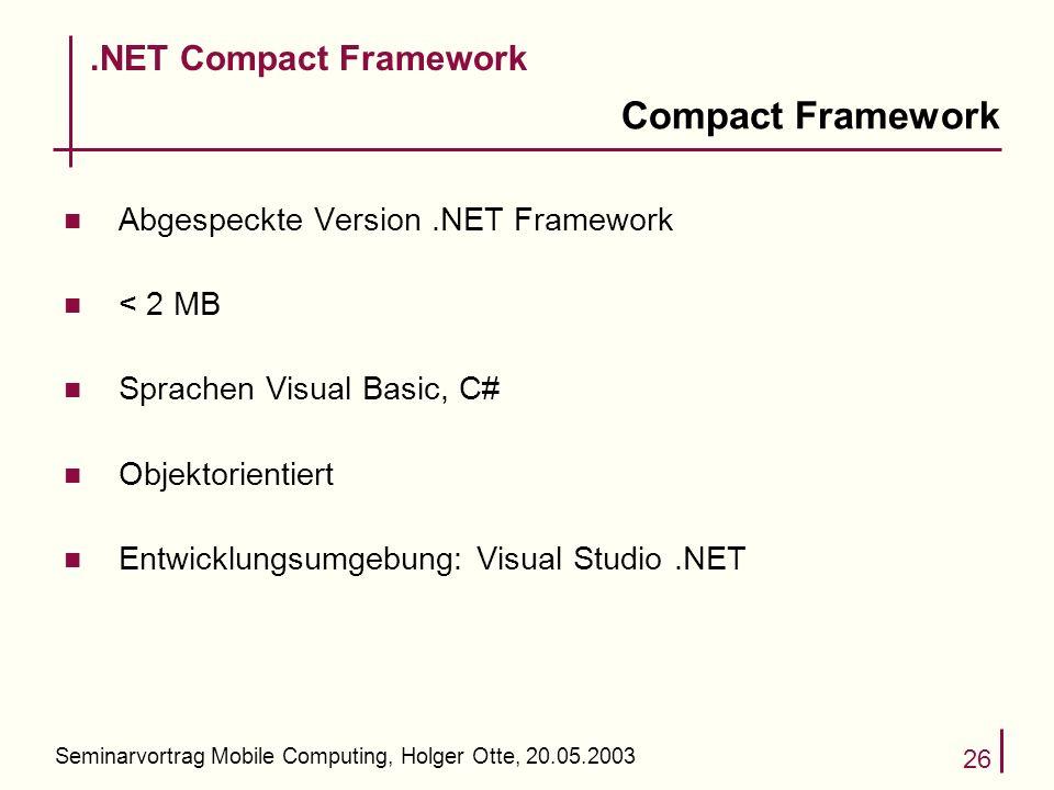 Seminarvortrag Mobile Computing, Holger Otte, 20.05.2003 26 Compact Framework n Abgespeckte Version.NET Framework n < 2 MB n Sprachen Visual Basic, C# n Objektorientiert n Entwicklungsumgebung: Visual Studio.NET.NET Compact Framework