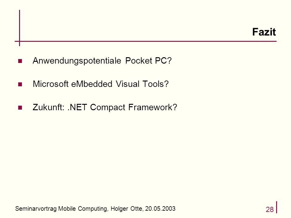 Seminarvortrag Mobile Computing, Holger Otte, 20.05.2003 28 Fazit n Anwendungspotentiale Pocket PC? n Microsoft eMbedded Visual Tools? n Zukunft:.NET