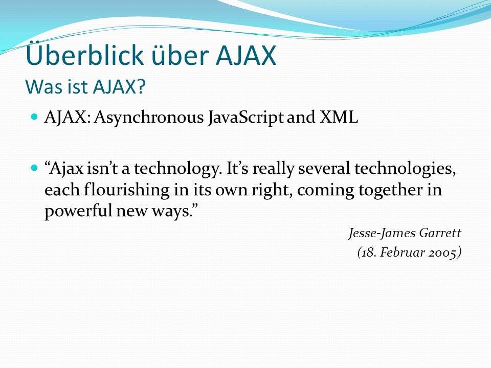 Überblick über AJAX Was ist AJAX? AJAX: Asynchronous JavaScript and XML Ajax isnt a technology. Its really several technologies, each flourishing in i
