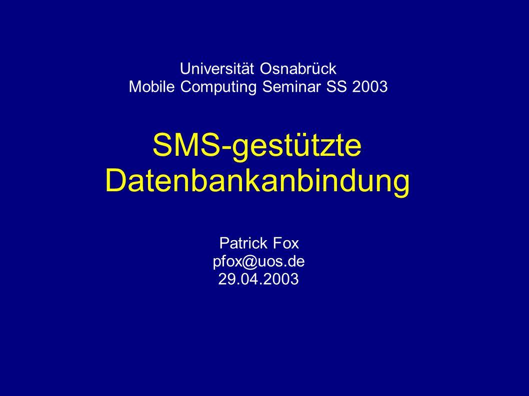 Universität Osnabrück Mobile Computing Seminar SS 2003 SMS-gestützte Datenbankanbindung Patrick Fox pfox@uos.de 29.04.2003