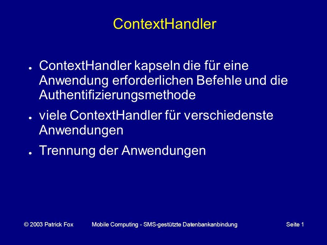 ContextHandler ContextHandler kapseln die für eine Anwendung erforderlichen Befehle und die Authentifizierungsmethode viele ContextHandler für verschiedenste Anwendungen Trennung der Anwendungen © 2003 Patrick FoxMobile Computing - SMS-gestützte DatenbankanbindungSeite 1