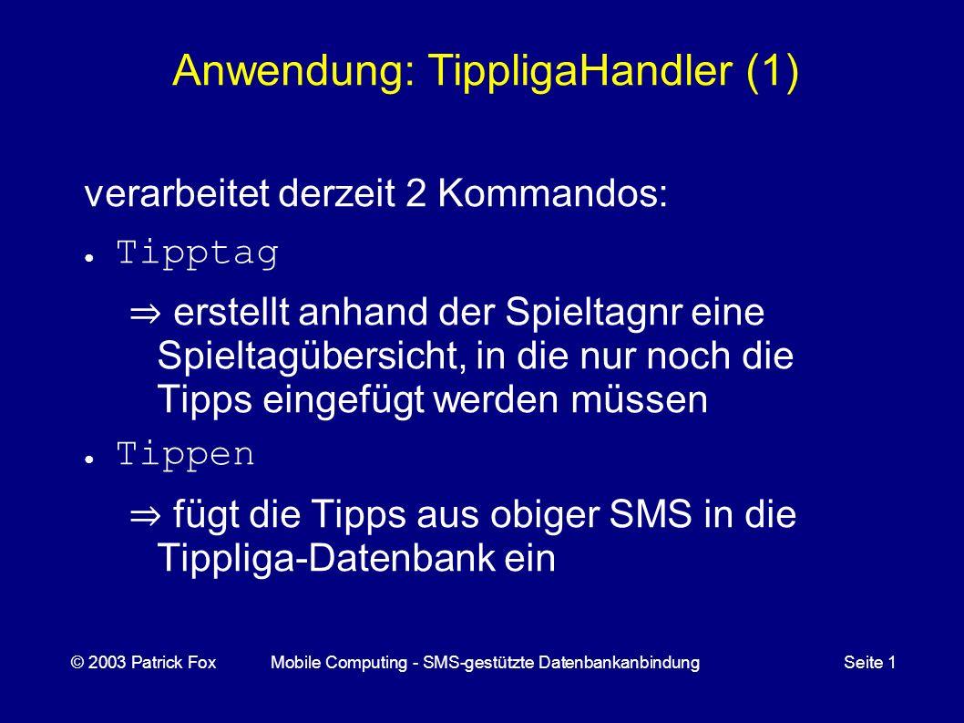Anwendung: TippligaHandler (1) verarbeitet derzeit 2 Kommandos: Tipptag erstellt anhand der Spieltagnr eine Spieltagübersicht, in die nur noch die Tipps eingefügt werden müssen Tippen fügt die Tipps aus obiger SMS in die Tippliga-Datenbank ein © 2003 Patrick FoxMobile Computing - SMS-gestützte DatenbankanbindungSeite 1