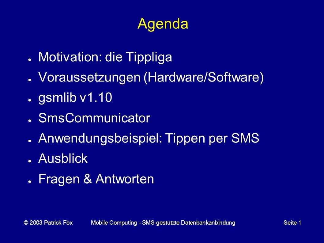 Anwendung: TippligaHandler (2) Beispiel: Die SMS Tippliga Tipptag pfox *** 31 erzeugt folgende Antwort Tippliga Tippen pfox *** 31 SVW:BSC_ BVB:WOB_ FCN:60M_ COT:HSV_ LEV:BIE_ BOC:MGL_ ROS:S04_ H96:VFB_ FCB:FCK_ Mit eingefügten Tipps erzeugt diese SMS eine positive Antwort, falls die Tipps eingetragen werden konnten © 2003 Patrick FoxMobile Computing - SMS-gestützte DatenbankanbindungSeite 1