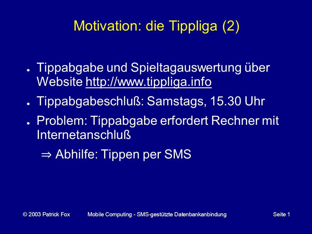 Motivation: die Tippliga (2) Tippabgabe und Spieltagauswertung über Website http://www.tippliga.info Tippabgabeschluß: Samstags, 15.30 Uhr Problem: Tippabgabe erfordert Rechner mit Internetanschluß Abhilfe: Tippen per SMS © 2003 Patrick FoxMobile Computing - SMS-gestützte DatenbankanbindungSeite 1