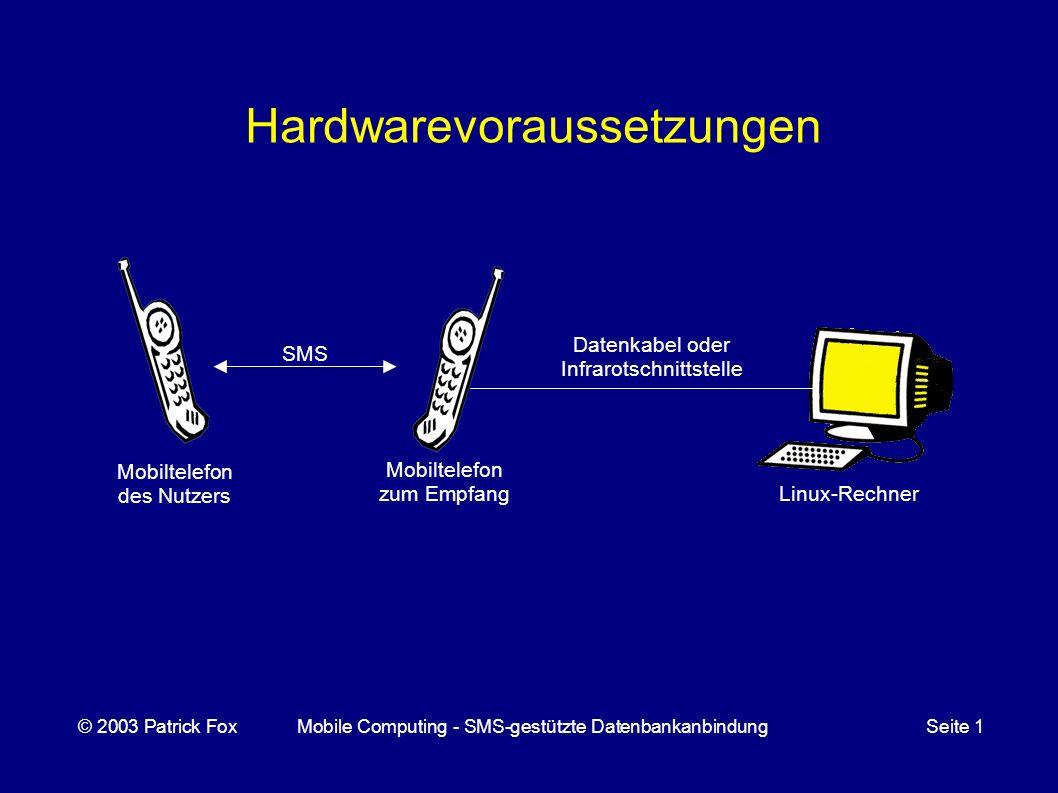 Mobiltelefon des Nutzers Hardwarevoraussetzungen © 2003 Patrick FoxMobile Computing - SMS-gestützte DatenbankanbindungSeite 1 Linux-Rechner Mobiltelefon zum Empfang SMS Datenkabel oder Infrarotschnittstelle
