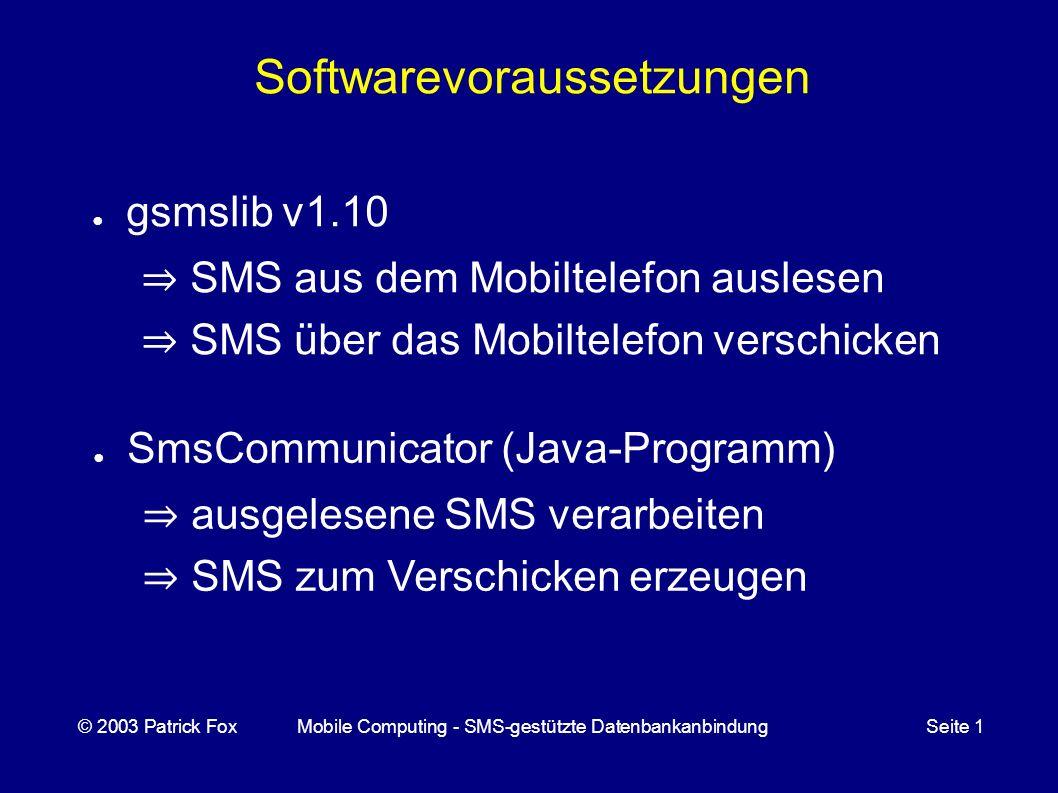 Softwarevoraussetzungen gsmslib v1.10 SMS aus dem Mobiltelefon auslesen SMS über das Mobiltelefon verschicken © 2003 Patrick FoxMobile Computing - SMS-gestützte DatenbankanbindungSeite 1 SmsCommunicator (Java-Programm) ausgelesene SMS verarbeiten SMS zum Verschicken erzeugen