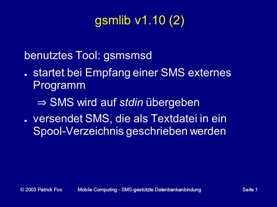 gsmlib v1.10 (2) benutztes Tool: gsmsmsd startet bei Empfang einer SMS externes Programm SMS wird auf stdin übergeben versendet SMS, die als Textdatei in ein Spool-Verzeichnis geschrieben werden © 2003 Patrick FoxMobile Computing - SMS-gestützte DatenbankanbindungSeite 1
