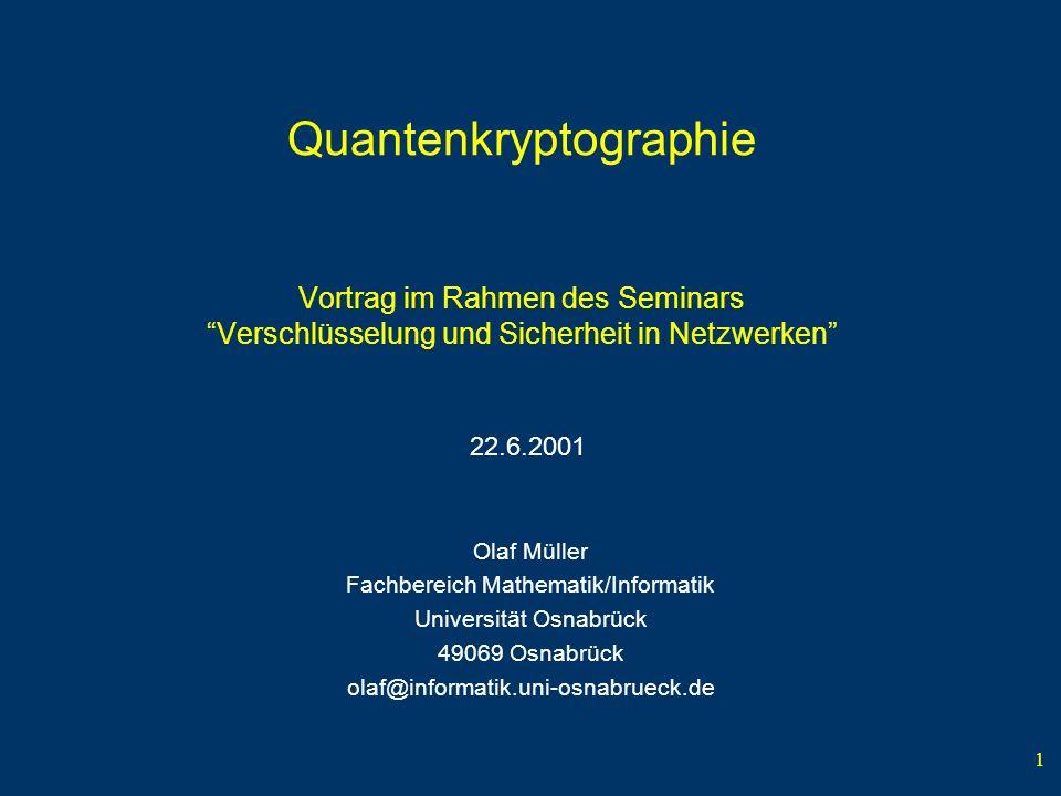 1 Quantenkryptographie Vortrag im Rahmen des Seminars Verschlüsselung und Sicherheit in Netzwerken Olaf Müller Fachbereich Mathematik/Informatik Unive