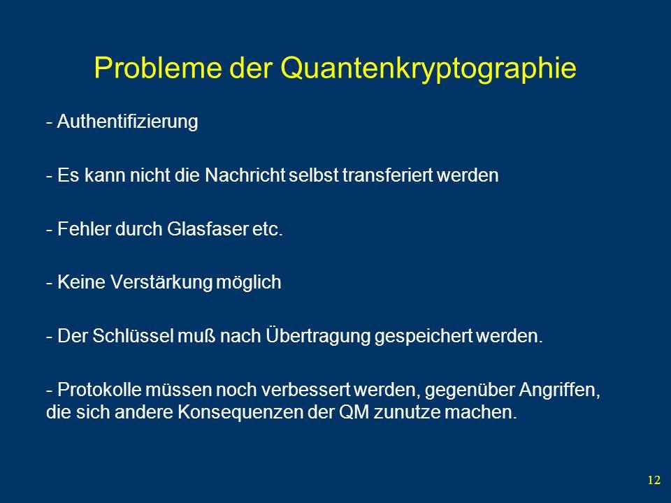 12 Probleme der Quantenkryptographie - Authentifizierung - Es kann nicht die Nachricht selbst transferiert werden - Fehler durch Glasfaser etc. - Kein