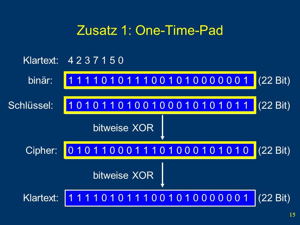 15 Zusatz 1: One-Time-Pad Klartext: 4 2 3 7 1 5 0 1 1 1 1 0 1 0 1 1 1 0 0 1 0 1 0 0 0 0 0 0 1 (22 Bit)binär: 1 0 1 0 1 1 0 1 0 0 1 0 0 0 1 0 1 0 1 0 1