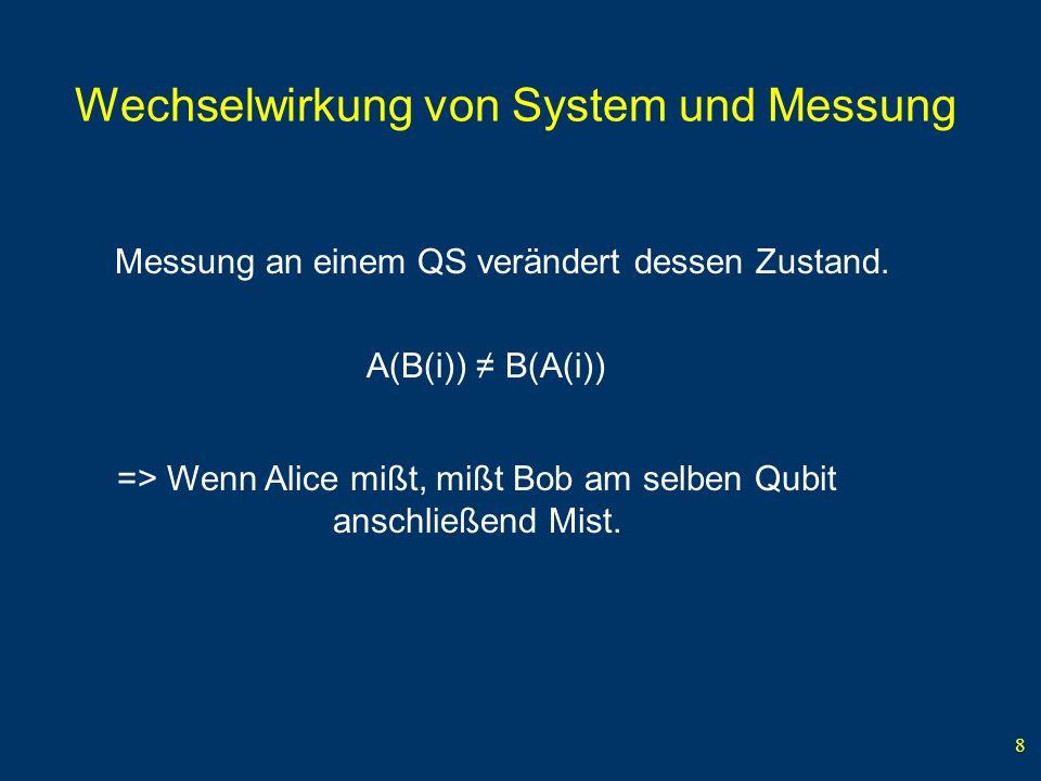 8 Wechselwirkung von System und Messung Messung an einem QS verändert dessen Zustand. A(B(i)) B(A(i)) => Wenn Alice mißt, mißt Bob am selben Qubit ans
