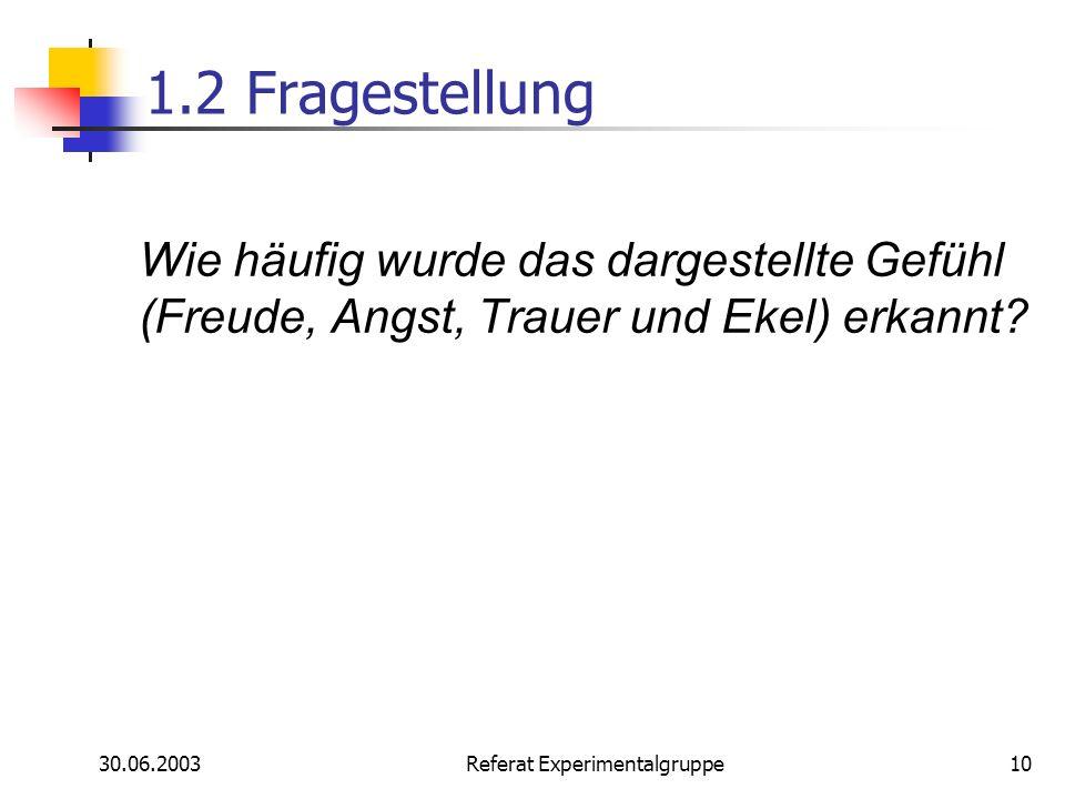 30.06.2003 Referat Experimentalgruppe10 1.2 Fragestellung Wie häufig wurde das dargestellte Gefühl (Freude, Angst, Trauer und Ekel) erkannt?