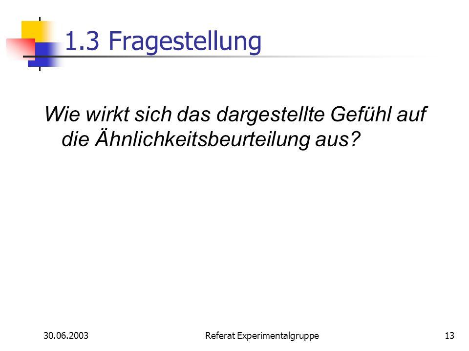 30.06.2003 Referat Experimentalgruppe13 1.3 Fragestellung Wie wirkt sich das dargestellte Gefühl auf die Ähnlichkeitsbeurteilung aus?