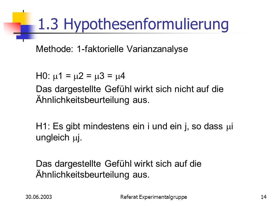 30.06.2003 Referat Experimentalgruppe14 1.3 Hypothesenformulierung Methode: 1-faktorielle Varianzanalyse H0: 1 = 2 = 3 = 4 Das dargestellte Gefühl wir