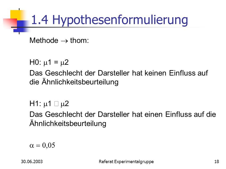 30.06.2003 Referat Experimentalgruppe18 1.4 Hypothesenformulierung Methode thom: H0: 1 = 2 Das Geschlecht der Darsteller hat keinen Einfluss auf die Ä