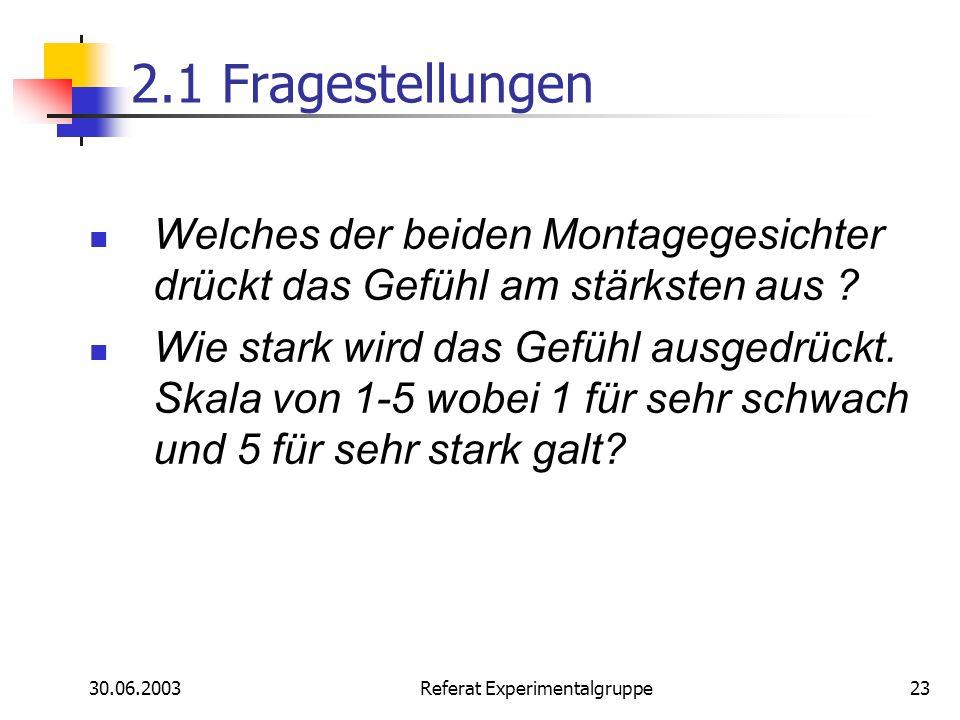 30.06.2003 Referat Experimentalgruppe23 2.1 Fragestellungen Welches der beiden Montagegesichter drückt das Gefühl am stärksten aus ? Wie stark wird da