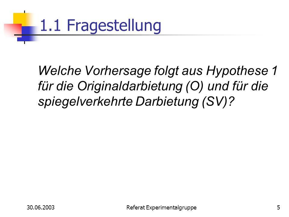 30.06.2003 Referat Experimentalgruppe5 1.1 Fragestellung Welche Vorhersage folgt aus Hypothese 1 für die Originaldarbietung (O) und für die spiegelver