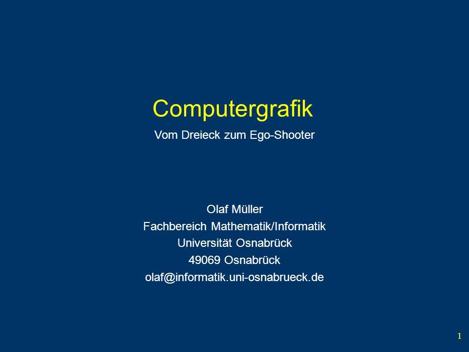 1 Computergrafik Olaf Müller Fachbereich Mathematik/Informatik Universität Osnabrück 49069 Osnabrück olaf@informatik.uni-osnabrueck.de Vom Dreieck zum Ego-Shooter