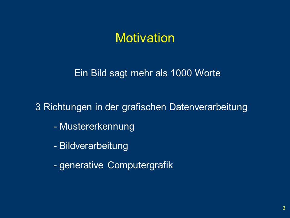 3 Motivation Ein Bild sagt mehr als 1000 Worte 3 Richtungen in der grafischen Datenverarbeitung - generative Computergrafik - Bildverarbeitung - Mustererkennung