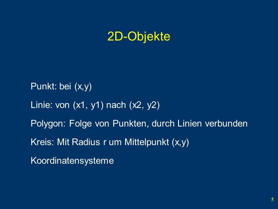 5 2D-Objekte Punkt: bei (x,y) Linie: von (x1, y1) nach (x2, y2) Polygon: Folge von Punkten, durch Linien verbunden Kreis: Mit Radius r um Mittelpunkt (x,y) Koordinatensysteme