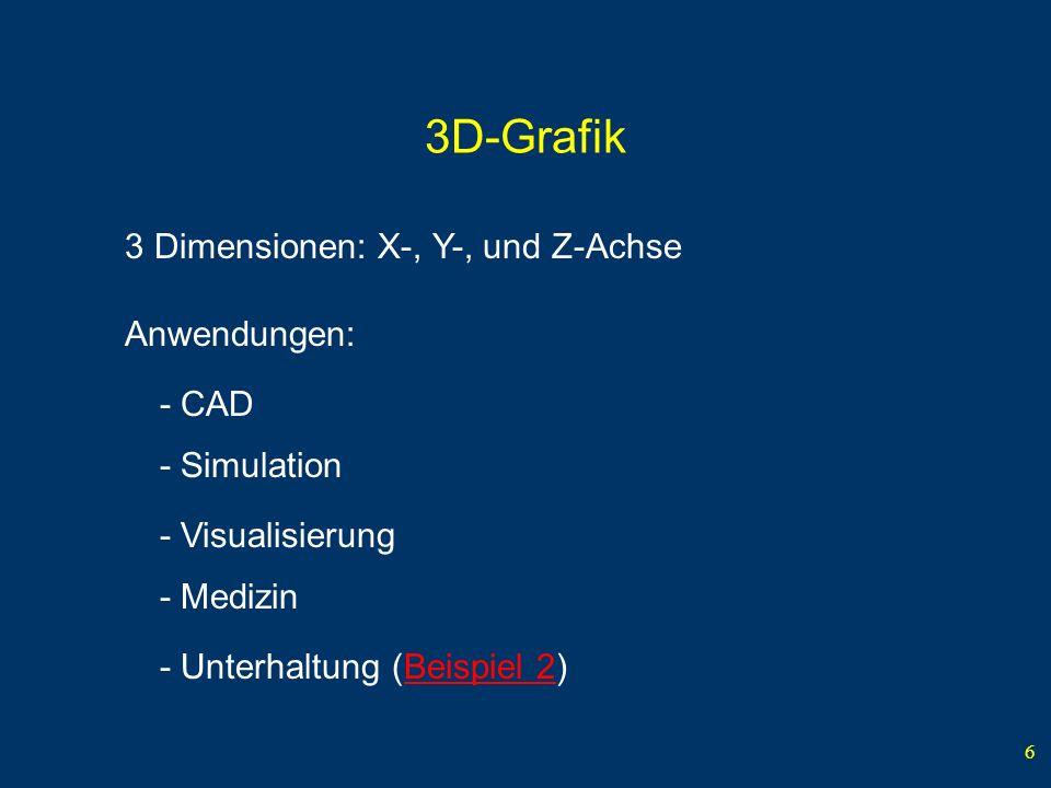 6 3D-Grafik 3 Dimensionen: X-, Y-, und Z-Achse Anwendungen: - CAD - Simulation - Medizin - Unterhaltung (Beispiel 2) - Visualisierung