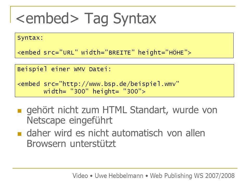 Tag Syntax gehört nicht zum HTML Standart, wurde von Netscape eingeführt daher wird es nicht automatisch von allen Browsern unterstützt Video Uwe Hebbelmann Web Publishing WS 2007/2008 Syntax: Beispiel einer WMV Datei: <embed src= http://www.bsp.de/beispiel.wmv width= 300 height= 300 >