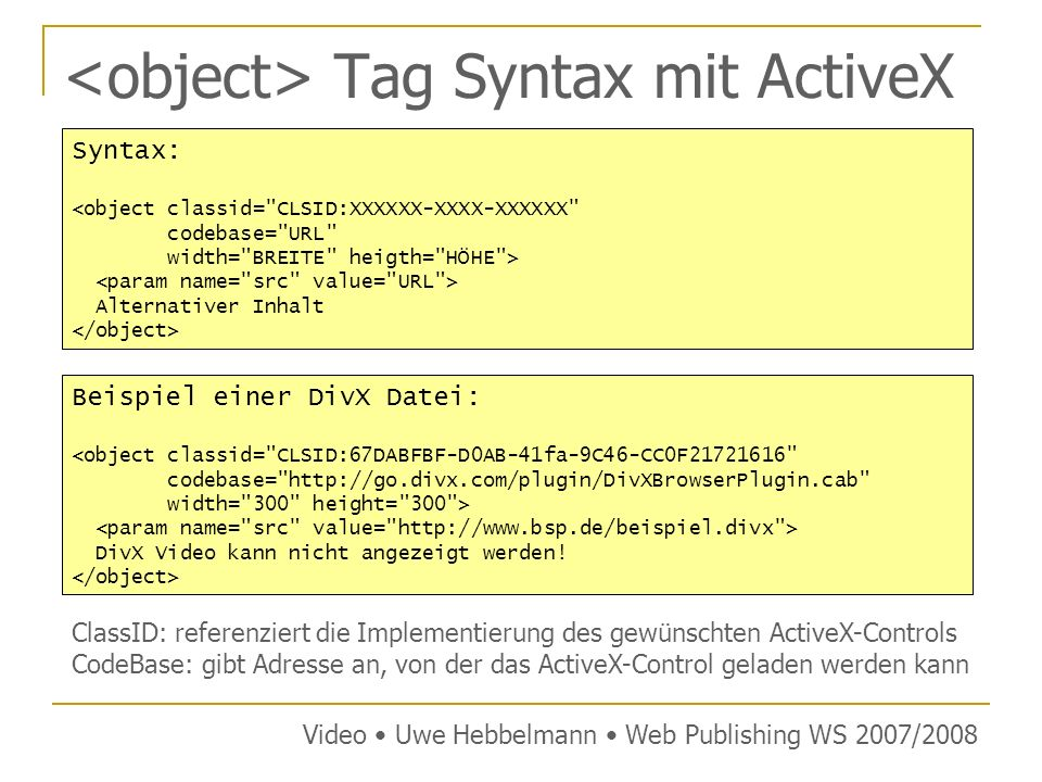 Tag Syntax mit ActiveX Video Uwe Hebbelmann Web Publishing WS 2007/2008 Syntax: <object classid= CLSID:XXXXXX-XXXX-XXXXXX codebase= URL width= BREITE heigth= HÖHE > Alternativer Inhalt Beispiel einer DivX Datei: <object classid= CLSID:67DABFBF-D0AB-41fa-9C46-CC0F21721616 codebase= http://go.divx.com/plugin/DivXBrowserPlugin.cab width= 300 height= 300 > DivX Video kann nicht angezeigt werden.
